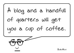 A blog and a handfull of quarters will get you a cup of coffee.