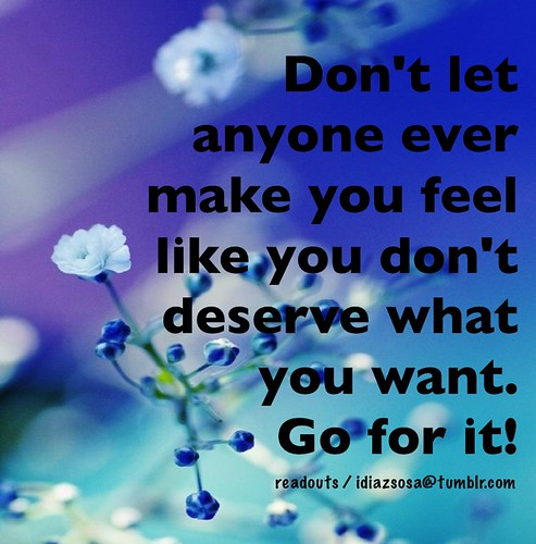Don't let anyone ever make you feel like you don't deserve what you want. Go for it!!!