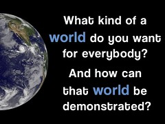 What kind of a world do you want for everybody? And how can that world be demonstrated?