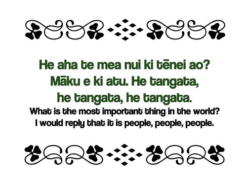 He aha te mea nui ki tēnei ao? Māku e ki atu. He tangata, he tangata, he tangata. (What is the most important thing in the world? I would reply that it is people, people, people.)