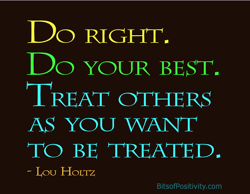 """Do right. Do your best. Treat others as you want to be treated."" Lou Holtz"