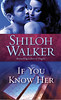 February 28th 2012 by Ballantine Books         If You Know Her (The Ash Trilogy #3) by Shiloh Walker