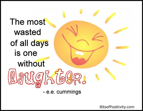 """The most wasted of all days is one without laughter."" e.e.cummings"