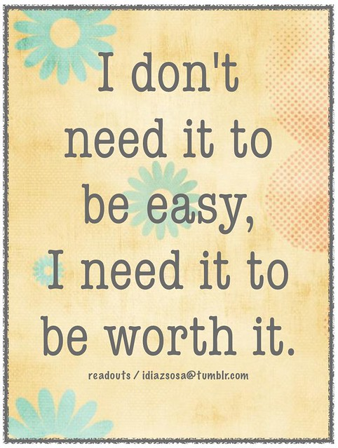 I don't need it to be easy,  I need it to be worth it.
