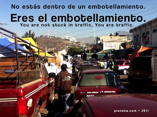 No estás dentro de un embotellamiento. Eres el embotellamiento.  (You are not stuck in traffic. You are traffic.)