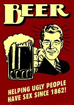 Beer - helping ugly people have sex since 1862!