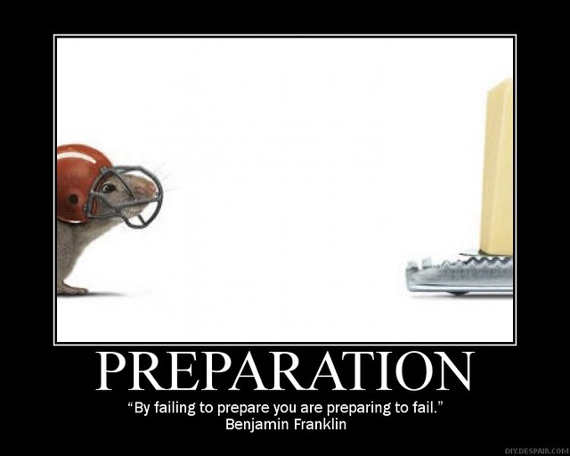 Fail to prepare; prepare to fail.